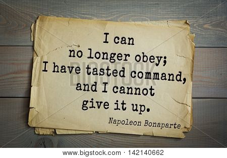 French emperor, great general Napoleon Bonaparte (1769-1821) quote.I can no longer obey; I have tasted command, and I cannot give it up.