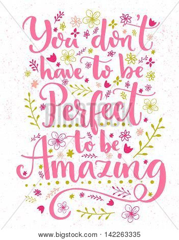You don't have to be perfect to be amazing. Inspirational quote card with hand lettering and flowers decorations. Vector calligraphy design.
