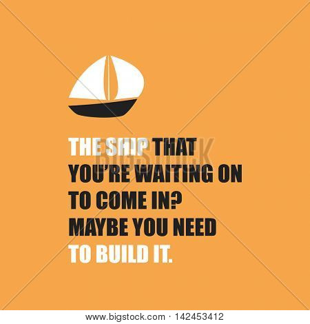 The Ship That You're Waiting On to Come In? Maybe You Need to Build It. - Inspirational Quote, Slogan, Saying On White Background