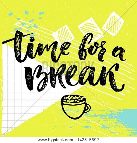 Time for a break text for social media, office posters. Positive reminder to make a pause at work. Calligraphy design with hand drawn cup of coffee at bright background.