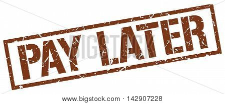 pay later stamp. brown grunge square isolated sign