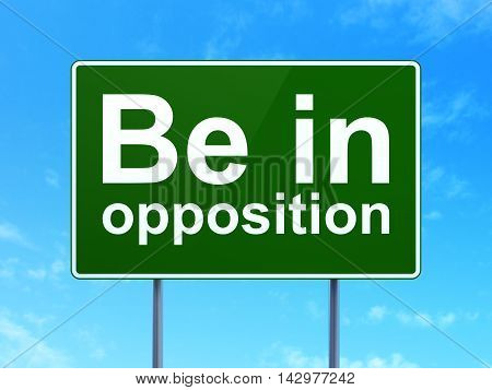 Politics concept: Be in Opposition on green road highway sign, clear blue sky background, 3D rendering