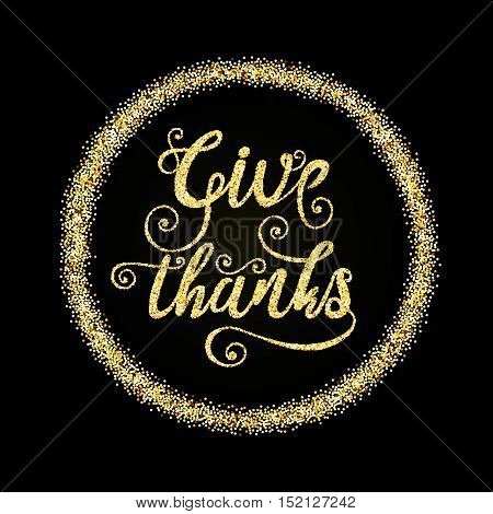 Golden glitter words Give Thanks in circle on black background, template for typography banner, calligraphy card, poster, flyer, t-shirt print. Vector gold glittering illustration EPS10