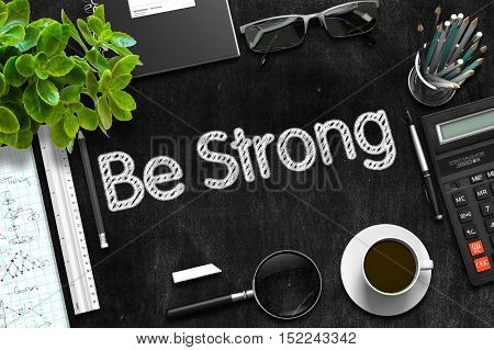 Be Strong - Black Chalkboard with Hand Drawn Text and Stationery. Top View. 3d Rendering.