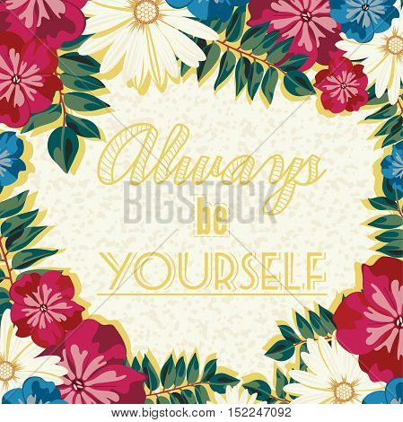 Vintage retro poster of flowers and inscriptions. A poster with the lettering. Stay yourself. Always be yourself. Floral background. Decorative text, motivational words, quote.