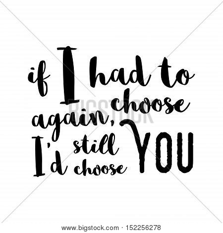 If I Had To Choose Again, I'd Still Choose You -  Inspirational Quote, Brush Calligraphy. Unique Typ