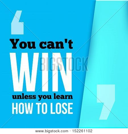 You can not win unless you learn how to lose. Achieve goal, success in business motivational quote, modern typography background for poster