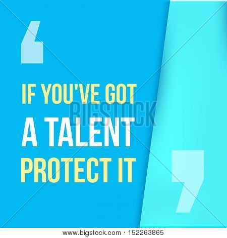 If you got a talent, protect it. Typographic concept. Inspiring and motivating quote. Print illustration for wall