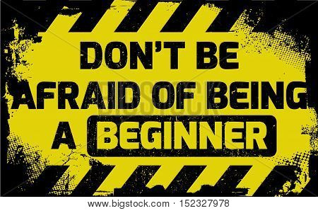 Don't Be Afraid Of Being A Beginner Sign