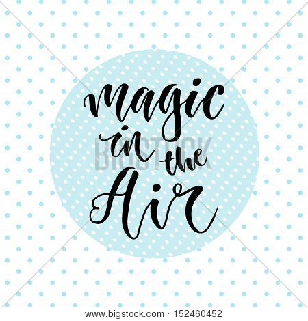Hand drawn vector lettering. Magic in the air. Motivational modern calligraphy. Inspirational phrase for poster and icon