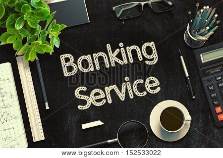 Business Concept - Banking Service Handwritten on Black Chalkboard. Top View Composition with Chalkboard and Office Supplies on Office Desk. 3d Rendering. Toned Illustration.