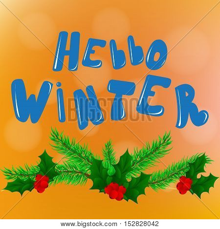 Hello winter. text. The inscription on bright background with fir tree branches and leaves and Holly berries. Vector card design custom calligraphy poster