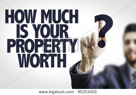 Business man pointing to transparent board with text: How Much is your Property Worth?
