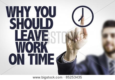 Business man pointing the text: Why You Should Leave Work on Time