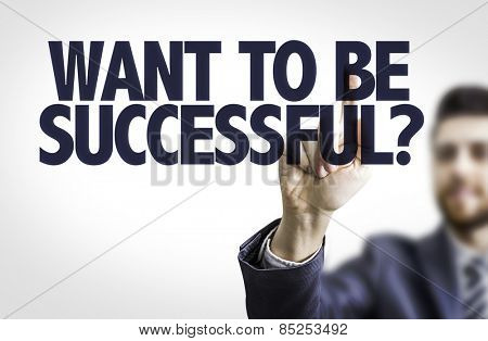 Business man pointing the text: Want To Be Successful?