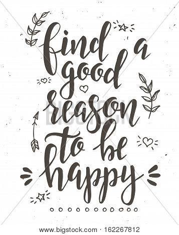 Find a good reason to be happy. Inspirational vector Hand drawn typography poster. T shirt calligraphic design.