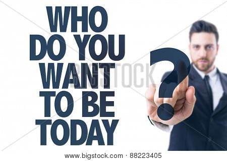Business man pointing the text: Who Do You Want to be Today?