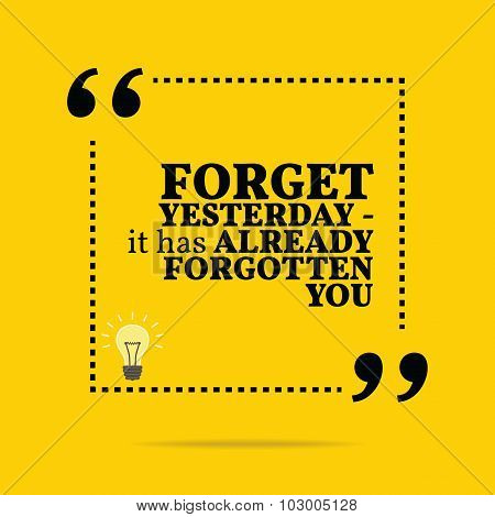 Inspirational Motivational Quote. Forget Yesterday - It Has Already Forgotten You.