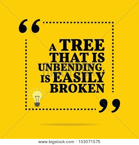 Inspirational Motivational Quote. A Tree That Is Unbending, Is Easily Broken.