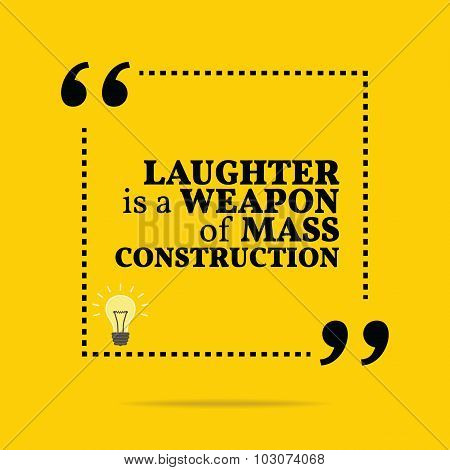 Inspirational Motivational Quote. Laughter Is A Weapon Of Mass Construction.