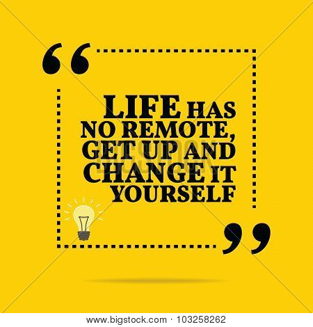 Inspirational Motivational Quote. Life Has No Remote, Get Up And Change It Yourself.