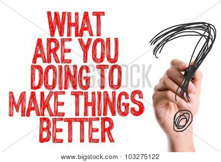 Hand with marker writing: What Are You Doing To Make Things Better?