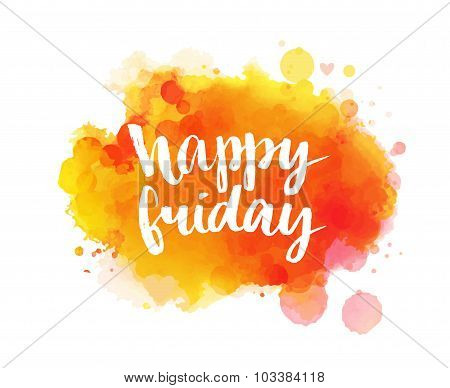 Happy friday. Inspirational quote, artistic vector calligraphy design. Colorful paint blot with lett