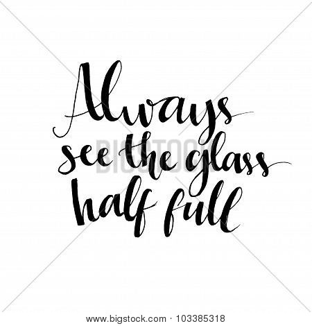 Always see the glass half full. Optimistic quote about life and attitude. Vector lettering design fo