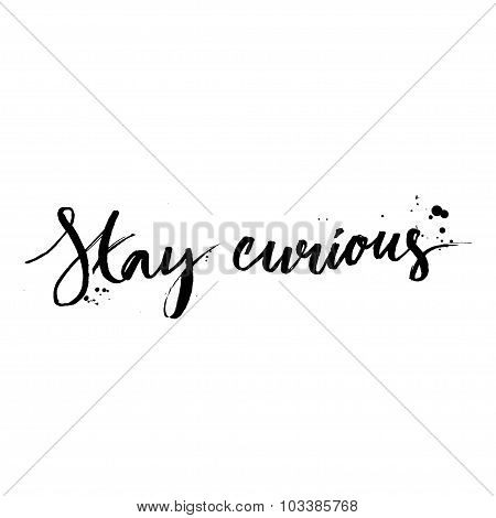 Stay curious. Calligraphy with ink drops. Inspirational quote expressive handwritten with brush, iso