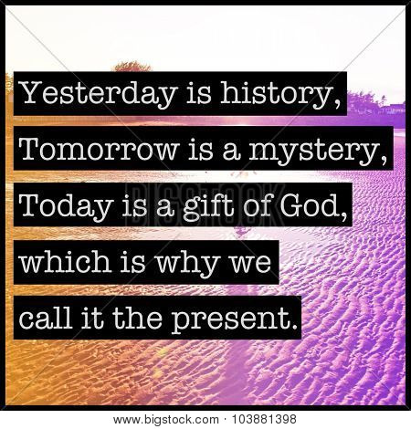 Inspirational Typographic Quote - Yesterday is History, tomorrow is a mystery