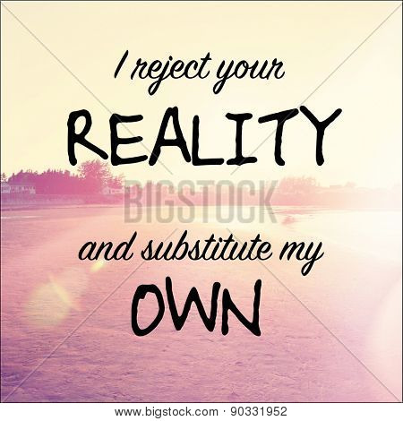 Inspirational Typographic Quote - I reject your Reality and substitute my own