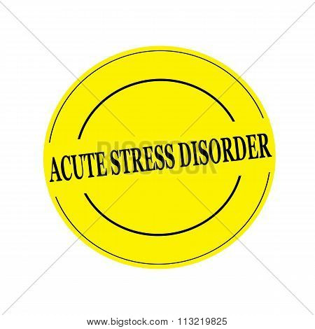 Acute Stress Disorder Stamp Text On Circle On Yellow Background