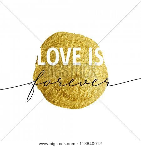 Love is forever for Valentines day card. Calligraphy lettering  on gold paint stain background. Love design concept.