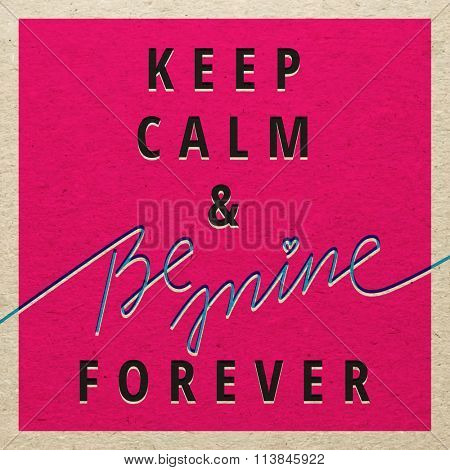 Keep Calm and be mine forever for Valentines day card. Love design concept.