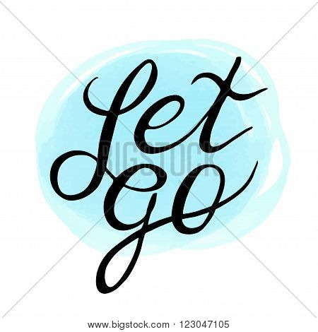Inspirational and encouraging quote - Let Go  on soft blue background. Vector illustration. Typographic Handwritten hand lettered phrase