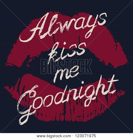 Romantic typography poster Always Kiss Me Goodnight. Stylish grungy handwritten white lettering and red lips imprint on black background. Modern print with hand drawn conceptual callygraphy