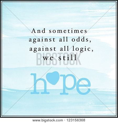 Motivational Quote on watercolor background - and sometimes against all odds, against all logic, we still hope