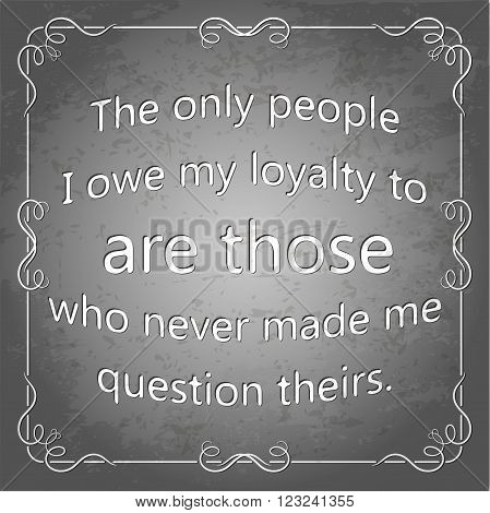 The only people I owe my loyalty to are those who never made me question theirs. Decorative square frame. Grunge poster, vector illustration.