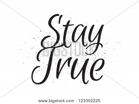 Stay true inscription. Greeting card with calligraphy. Hand drawn lettering design. Usable as photo overlay. Typography for banner, poster or apparel design. Isolated vector element. Black and white.