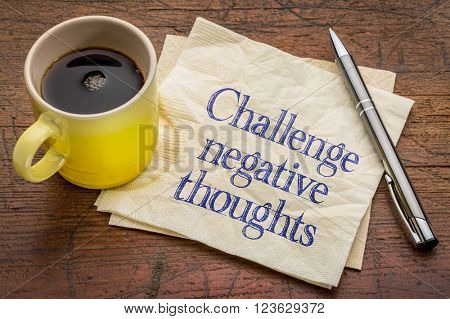 challenge negative thoughts - inspirational advice or reminder - handwriting on a napkin with a cup of coffee