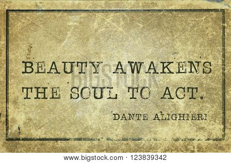 Beauty awakens the soul to act - ancient Italian poet and philosopher Dante Alighieri quote printed on grunge vintage cardboard