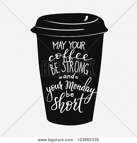 Quote lettering on coffee cup shape. Calligraphy style coffee quote. Coffee shop promotion motivation. Graphic design typography. May your coffee be stronng and your monday be short