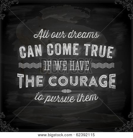 "Quote Typographical Background, vector design. ""All our dreams can come true if we have the courage to pursue them"". Chalkboard background. Black illustration variant."
