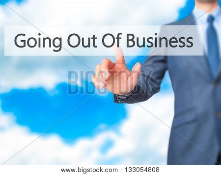 Going Out Of Business - Businessman Hand Pressing Button On Touch Screen Interface.