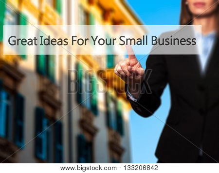 Great Ideas For Your Small Business - Businesswoman Hand Pressing Button On Touch Screen Interface.