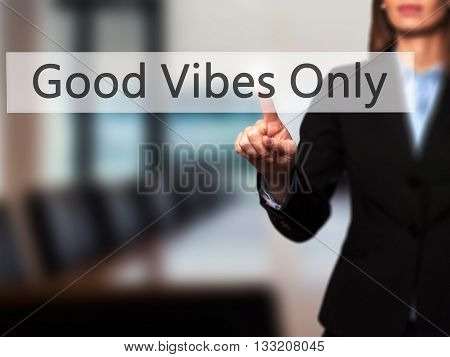 Good Vibes Only - Businesswoman Hand Pressing Button On Touch Screen Interface.