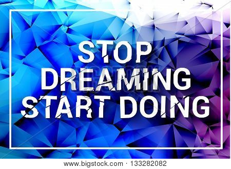 Inspirational quote. Stop dreaming start doing. Wise saying in square on colorful polygonal triangle background. Modern design