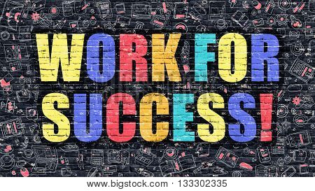 Work for Success - Multicolor Concept on Dark Brick Wall Background with Doodle Icons Around. Modern Illustration with Elements of Doodle Style. Work for Success on Dark Wall.