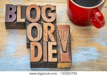 Blog or die!  - Blogging concept - text in vintage letterpress wood type with a cup of coffee