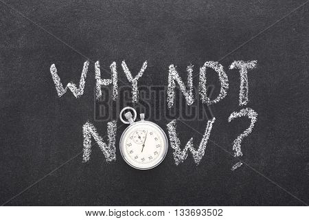 why not now question handwritten on chalkboard with vintage precise stopwatch used instead of O